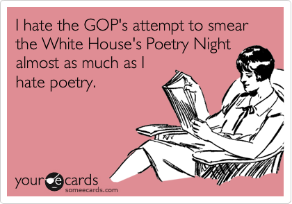 I hate the GOP's attempt to smear the White House's Poetry Night almost as much as I hate poetry.