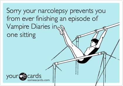 Sorry your narcolepsy prevents you from ever finishing an episode of Vampire Diaries in one sitting