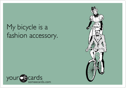 My bicycle is a  fashion accessory.