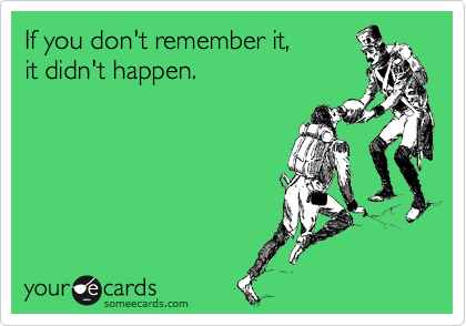 If you don't remember it, it didn't happen.