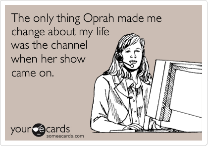 The only thing Oprah made me change about my life was the channel when her show came on.