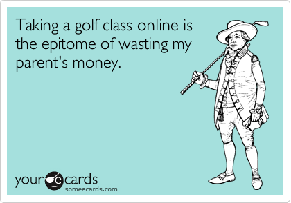 Taking a golf class online is the epitome of wasting my parent's money.