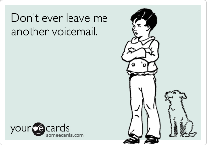 Don't ever leave me another voicemail.