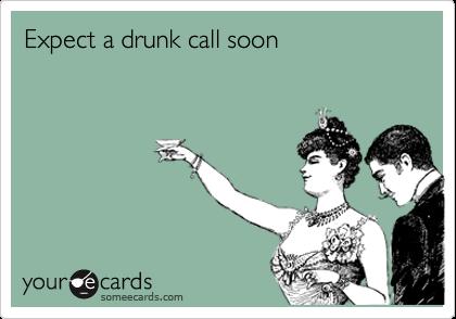 Expect a drunk call soon