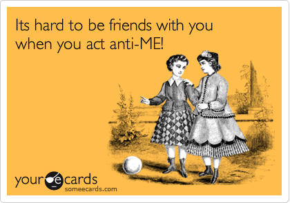 Its hard to be friends with you when you act anti-ME!