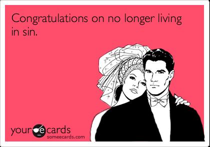 Congratulations on no longer living in sin.