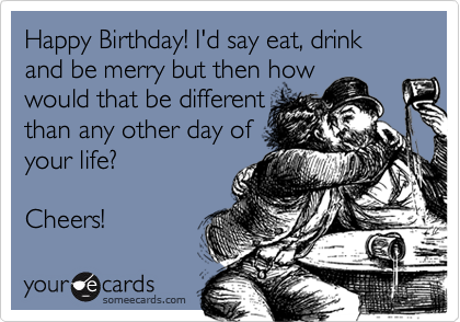 Happy Birthday! I'd say eat, drink and be merry but then how would that be different than any other day of your life?  Cheers!