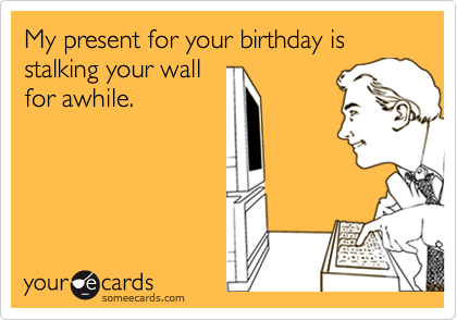 My present for your birthday is stalking your wall for awhile.