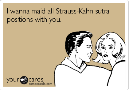 I wanna maid all Strauss-Kahn sutra positions with you.