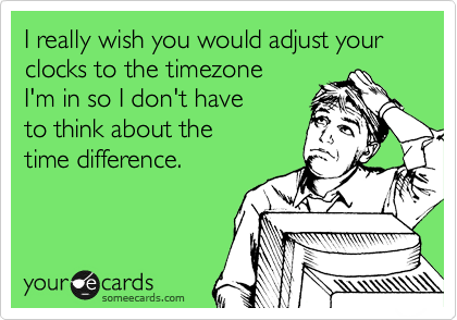 I really wish you would adjust your clocks to the timezone I'm in so I don't have to think about the  time difference.