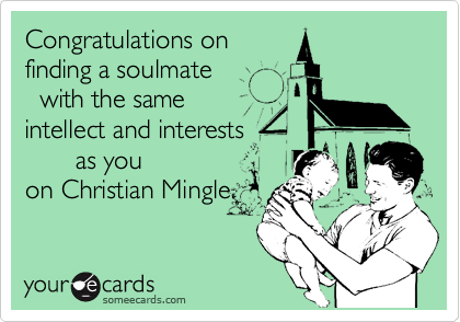 Congratulations on finding a soulmate   with the same intellect and interests        as you on Christian Mingle.