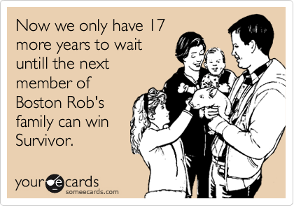 Now we only have 17 more years to wait untill the next member of Boston Rob's family can win Survivor.