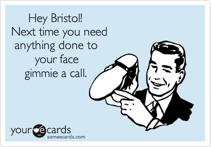 Hey Bristol! Next time you need  anything done to        your face     gimmie a call.