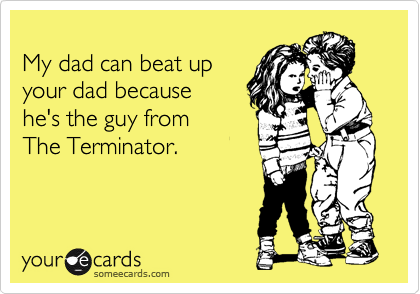 My dad can beat up your dad because  he's the guy from The Terminator.