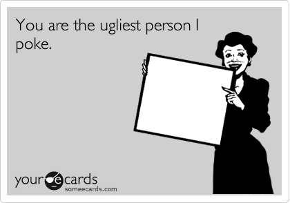 You are the ugliest person I poke.