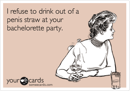 I refuse to drink out of a penis straw at your bachelorette party.