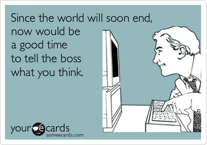 Since the world will soon end,  now would be  a good time  to tell the boss  what you think.