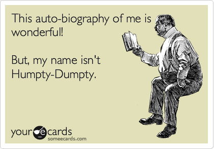 This auto-biography of me is wonderful!  But, my name isn't Humpty-Dumpty.