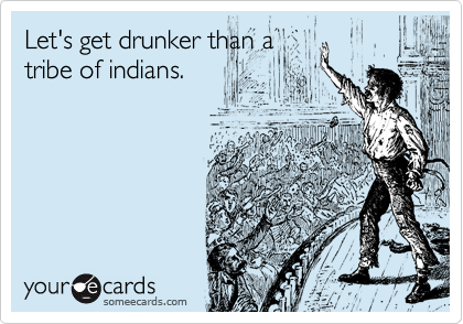 Let's get drunker than a tribe of indians.