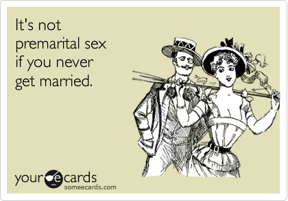 someecards.com - It's not premarital sex if you never get married.