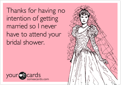 Thanks for having no intention of getting married so I never have to attend your bridal shower.
