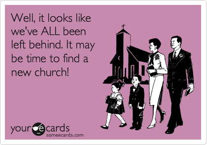 Well, it looks like we've ALL been  left behind. It may be time to find a new church!