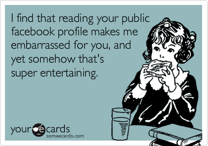 I find that reading your public facebook profile makes me embarrassed for you, and yet somehow that's super entertaining.