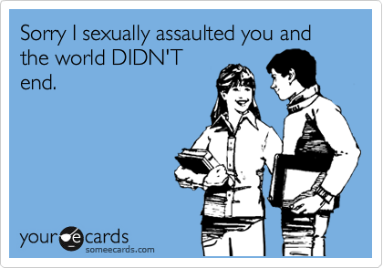 Sorry I sexually assaulted you and the world DIDN'T end.