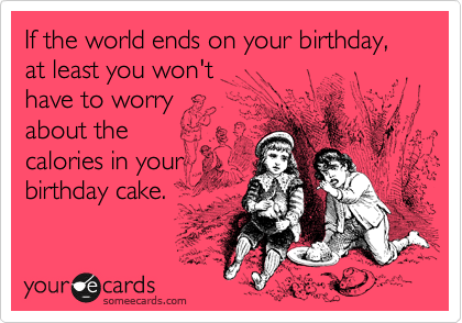 If the world ends on your birthday, at least you won't  have to worry  about the  calories in your birthday cake.