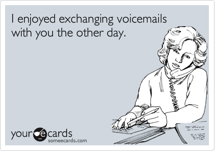 I enjoyed exchanging voicemails