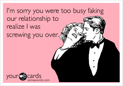 I'm sorry you were too busy faking our relationship to realize I was screwing you over.
