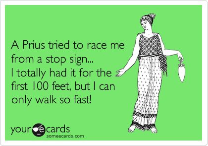 A Prius tried to race me from a stop sign...   I totally had it for the first 100 feet, but I can only walk so fast!