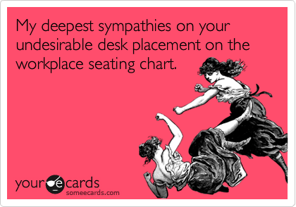 My deepest sympathies on your undesirable desk placement on the workplace seating chart.