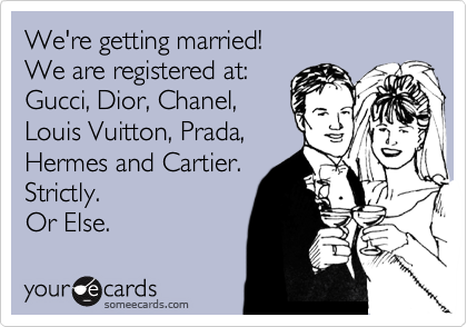 someecards.com - We're getting married! We are registered at: Gucci, Dior, Chanel, Louis Vuitton, Prada, Hermes and Cartier. Strictly. Or Else.
