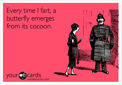 Every time I fart, a  butterfly emerges  from its cocoon.