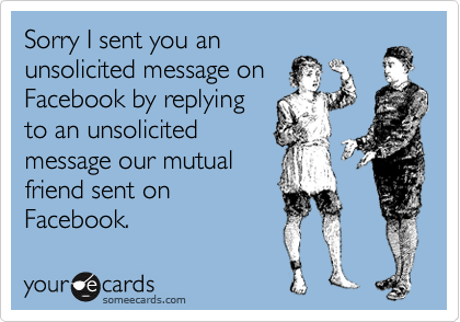 Sorry I sent you an unsolicited message on Facebook by replying to an unsolicited message our mutual friend sent on Facebook.
