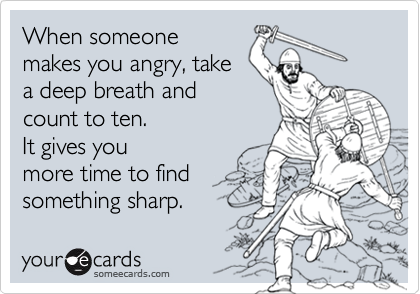 When someone makes you angry, take a deep breath and count to ten.  It gives you more time to find something sharp.