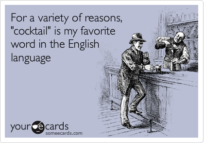 "For a variety of reasons, ""cocktail"" is my favorite word in the English language"