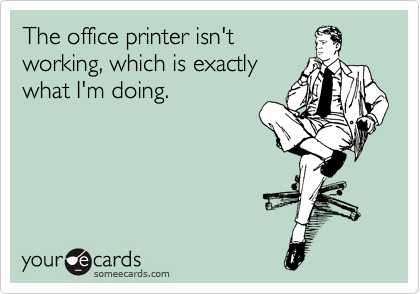 The office printer isn't working, which is exactly what I'm doing.