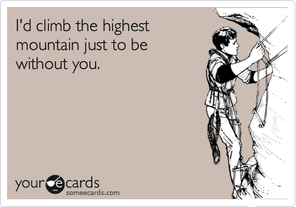 I'd climb the highest  mountain just to be  without you.