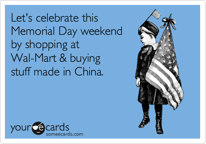 Let's celebrate this Memorial Day weekend by shopping at Wal-Mart & buying stuff made in China.