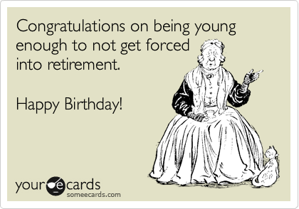 Congratulations on being young enough to not get forced  into retirement.  Happy Birthday!