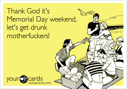 Thank God it's  Memorial Day weekend, let's get drunk  motherfuckers!