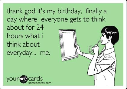 Thank god its my birthday finally a day where everyone gets to thank god its my birthday finally a day where everyone gets to think about for bookmarktalkfo Choice Image