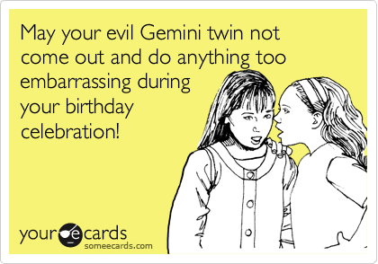 May Your Evil Gemini Twin Not Come Out And Do Anything Too