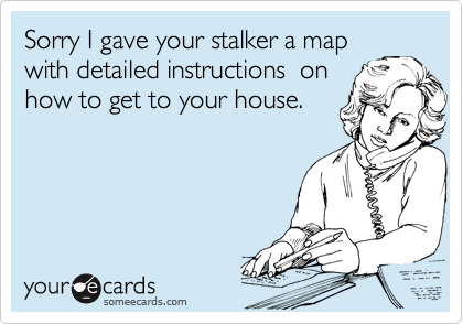 Sorry I gave your stalker a map with detailed instructions  on how to get to your house.