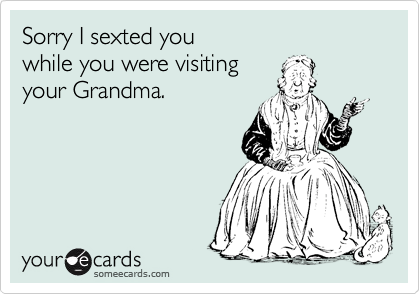 Sorry I sexted you  while you were visiting your Grandma.