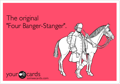 "The original  ""Four Banger-Stanger""."