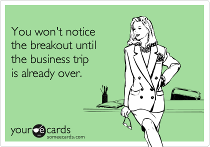 You won't notice  the breakout until the business trip is already over.