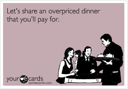 Let's share an overpriced dinner that you'll pay for.